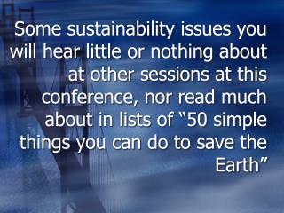Some sustainability issues you will hear little or nothing about at other sessions at this conference