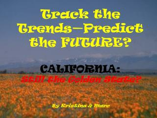 Track the Trends—Predict the FUTURE? CALIFORNIA: Still the Golden State? By Kristina & Marc