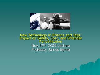 New Technology in Prisons and Jails: Impact on Safety, Cost, and Offender Rehabilitation Nov.17 th   2009 Lecture Profes