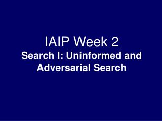 IAIP Week 2 Search I: Uninformed and Adversarial Search