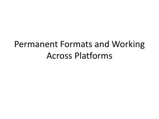 Permanent Formats and Working  A cross Platforms