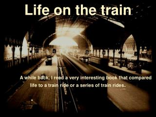 Life on the train 	A while back, I read a very interesting book that compared  life to a train ride or a series of train