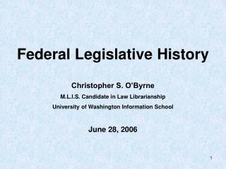 Federal Legislative History  Christopher S. O Byrne  M.L.I.S. Candidate in Law Librarianship University of Washingt