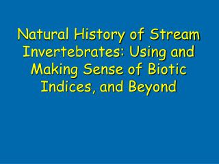 Natural History of Stream Invertebrates: Using and Making Sense of Biotic Indices, and Beyond