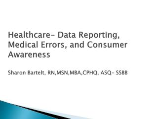 Healthcare- Data Reporting, Medical Errors, and Consumer Awareness  Sharon Bartelt, RN,MSN,MBA,CPHQ, ASQ- SSBB