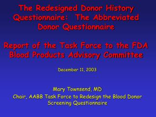 December 11, 2003 Mary Townsend, MD Chair, AABB Task Force to Redesign the Blood Donor Screening Questionnaire