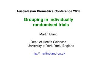 Australasian Biometrics Conference 2009 Grouping in individually randomised trials Martin Bland Dept. of Health Sciences