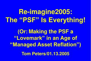 "Re-imagine2005:  The ""PSF"" Is Everything! (Or: Making the PSF a ""Lovemark"" in an Age of ""Managed Asset Reflation"") Tom P"