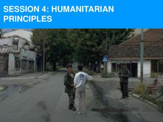 SESSION 4: HUMANITARIAN PRINCIPLES
