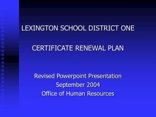LEXINGTON SCHOOL DISTRICT ONE CERTIFICATE RENEWAL PLAN Revised Powerpoint Presentation September 2004 Office of Human Re