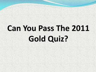CAN YOU PASS THE 2011 GOLD QUIZ?