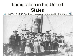 Immigration in the United States 1865-1915 13.5 million immigrants arrived in America