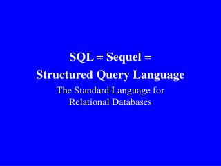 SQL = Sequel = Structured Query Language  The Standard Language for Relational Databases