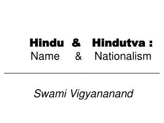 Hindu  &   Hindutva : Name     &    Nationalism _______________________________ Swami Vigyananand