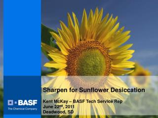 Sharpen for Sunflower Desiccation Kent McKay – BASF Tech Service Rep June 22 nd , 2011 Deadwood, SD