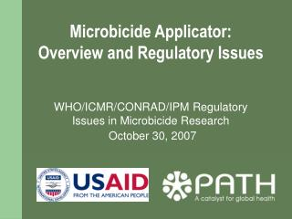 Microbicide Applicator:   Overview and Regulatory Issues   WHO/ICMR/CONRAD/IPM Regulatory Issues in Microbicide Research