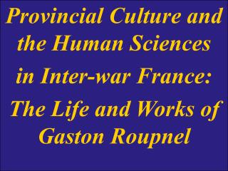 Provincial Culture and the Human Sciences in Inter-war France: The Life and Works of Gaston Roupnel