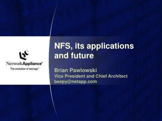 NFS, its applications and future Brian Pawlowski Vice President and Chief Architect beepy@netapp.com