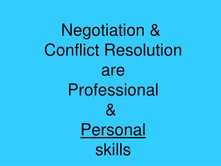Negotiation &  Conflict Resolution are Professional &  Personal skills