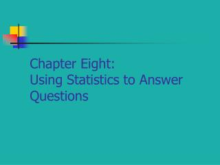 Chapter Eight:   Using Statistics to Answer Questions