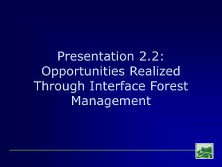 Presentation 2.2: Opportunities Realized Through Interface Forest Management