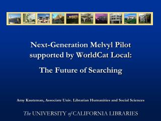 Next-Generation Melvyl Pilot supported by WorldCat Local:  The Future of Searching Amy Kautzman, Associate Univ. Librari