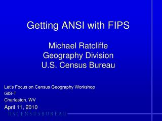 Getting ANSI with FIPS Michael Ratcliffe Geography Division U.S. Census Bureau
