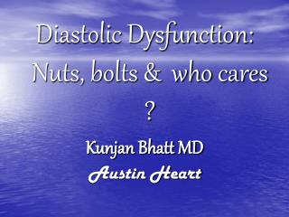 Diastolic Dysfunction: Nuts, bolts &  who cares ? Kunjan Bhatt MD Austin Heart