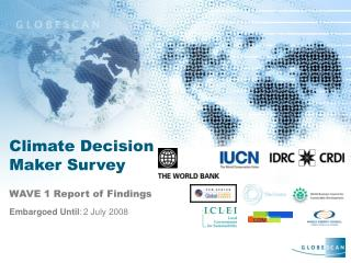 Climate Decision Maker Survey WAVE 1 Report of Findings Embargoed Until : 2 July 2008