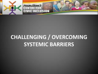 CHALLENGING / OVERCOMING SYSTEMIC BARRIERS