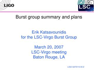 Burst group summary and plans Erik Katsavounidis for the LSC-Virgo Burst Group March 20, 2007 LSC-Virgo meeting Baton Ro