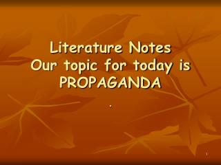 Literature Notes Our topic for today is PROPAGANDA