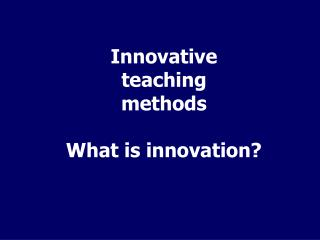Innovative teaching methods What is innovation?