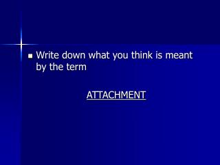 Write down what you think is meant by the term ATTACHMENT