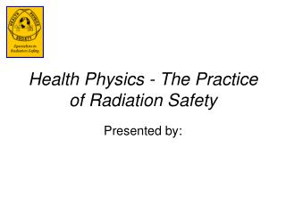 Health Physics - The Practice of Radiation Safety