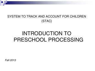 SYSTEM TO TRACK AND ACCOUNT FOR CHILDREN (STAC) INTRODUCTION TO PRESCHOOL PROCESSING Fall 2013