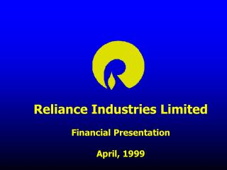 Reliance Industries Limited Financial Presentation April, 1999