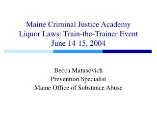 Maine Criminal Justice Academy Liquor Laws: Train-the-Trainer Event June 14-15, 2004