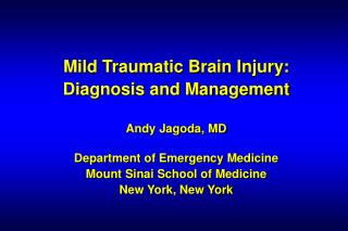 Mild Traumatic Brain Injury: Diagnosis and Management Andy Jagoda, MD Department of Emergency Medicine Mount Sinai Schoo