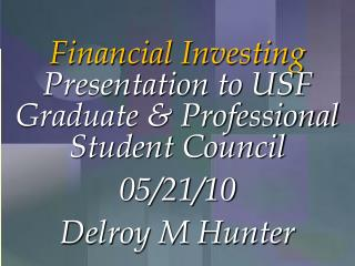 Financial Investing  Presentation to USF Graduate & Professional Student Council 05/21/10 Delroy M Hunter