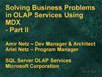 Solving Business Problems in OLAP Services Using MDX  - Part II  Amir Netz   Dev Manager  Architect Ariel Netz   Program
