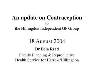 An update on Contraception to the Hillingdon Independent GP Group 18 August 2004