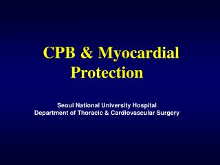 CPB  Myocardial   Protection  Seoul National University Hospital Department of Thoracic  Cardiovascular Surgery