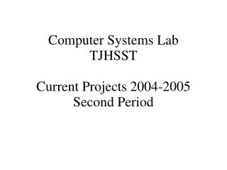 Computer Systems Lab TJHSST  Current Projects 2004-2005 Second Period