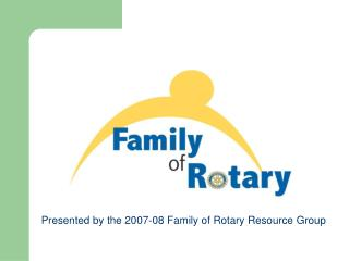 Presented by the 2007-08 Family of Rotary Resource Group