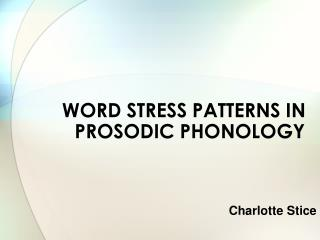 WORD STRESS PATTERNS IN PROSODIC PHONOLOGY Charlotte Stice