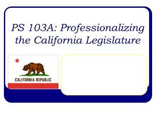 PS 103A: Professionalizing the California Legislature