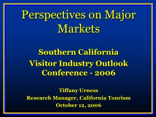 Perspectives on Major Markets Southern California Visitor Industry Outlook Conference - 2006 Tiffany Urness  Research Ma