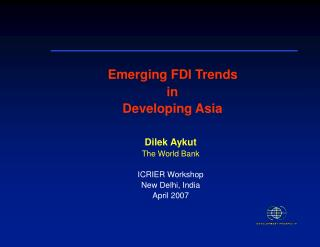 Emerging FDI Trends  in  Developing Asia Dilek Aykut The World Bank ICRIER Workshop New Delhi, India April 2007