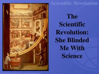 The Scientific Revolution: She Blinded Me With Science